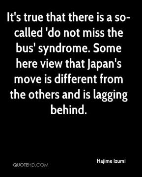 Hajime Izumi - It's true that there is a so-called 'do not miss the bus' syndrome. Some here view that Japan's move is different from the others and is lagging behind.