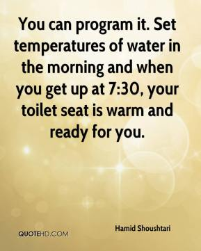Hamid Shoushtari - You can program it. Set temperatures of water in the morning and when you get up at 7:30, your toilet seat is warm and ready for you.
