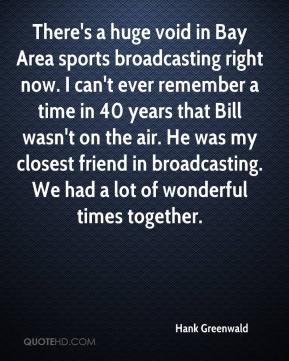 Hank Greenwald - There's a huge void in Bay Area sports broadcasting right now. I can't ever remember a time in 40 years that Bill wasn't on the air. He was my closest friend in broadcasting. We had a lot of wonderful times together.