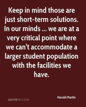 Harold Martin - Keep in mind those are just short-term solutions. In our minds ... we are at a very critical point where we can't accommodate a larger student population with the facilities we have.