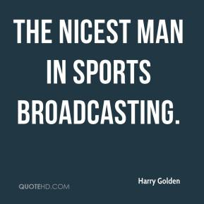 Harry Golden - the nicest man in sports broadcasting.