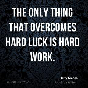 Harry Golden - The only thing that overcomes hard luck is hard work.