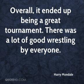 Harry Mondale - Overall, it ended up being a great tournament. There was a lot of good wrestling by everyone.