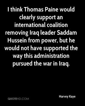 Harvey Kaye - I think Thomas Paine would clearly support an international coalition removing Iraq leader Saddam Hussein from power, but he would not have supported the way this administration pursued the war in Iraq.