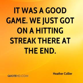 Heather Collier - It was a good game. We just got on a hitting streak there at the end.