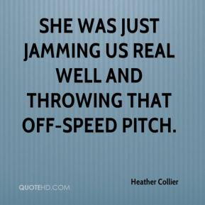 Heather Collier - She was just jamming us real well and throwing that off-speed pitch.