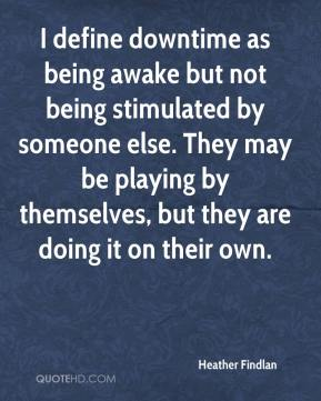 Heather Findlan - I define downtime as being awake but not being stimulated by someone else. They may be playing by themselves, but they are doing it on their own.