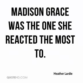 Heather Lardie - Madison Grace was the one she reacted the most to.