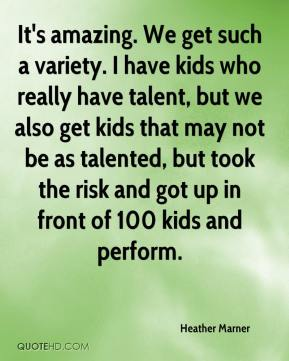 Heather Marner - It's amazing. We get such a variety. I have kids who really have talent, but we also get kids that may not be as talented, but took the risk and got up in front of 100 kids and perform.