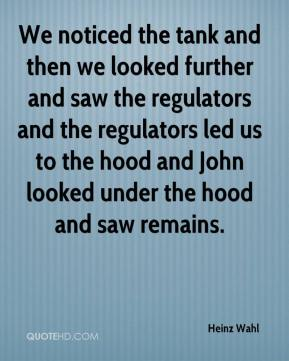 Heinz Wahl - We noticed the tank and then we looked further and saw the regulators and the regulators led us to the hood and John looked under the hood and saw remains.