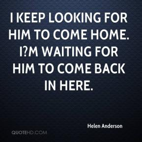 Helen Anderson - I keep looking for him to come home. I?m waiting for him to come back in here.