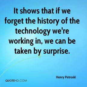 Henry Petroski - It shows that if we forget the history of the technology we're working in, we can be taken by surprise.