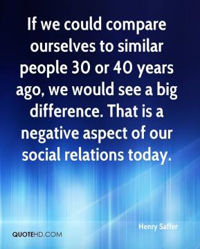 Henry Saffer - If we could compare ourselves to similar people 30 or 40 years ago, we would see a big difference. That is a negative aspect of our social relations today.