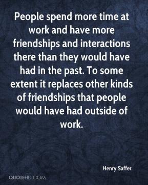 Henry Saffer - People spend more time at work and have more friendships and interactions there than they would have had in the past. To some extent it replaces other kinds of friendships that people would have had outside of work.