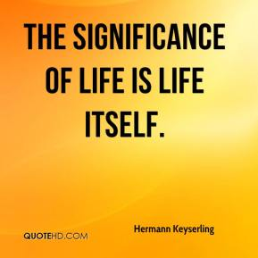 Hermann Keyserling - The significance of life is life itself.