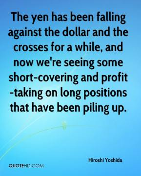 Hiroshi Yoshida - The yen has been falling against the dollar and the crosses for a while, and now we're seeing some short-covering and profit-taking on long positions that have been piling up.