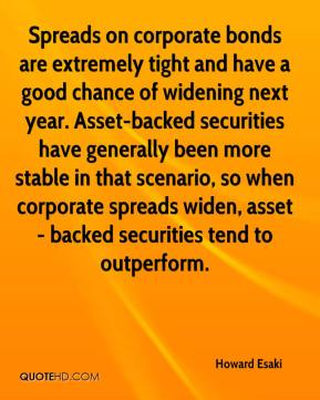 Howard Esaki - Spreads on corporate bonds are extremely tight and have a good chance of widening next year. Asset-backed securities have generally been more stable in that scenario, so when corporate spreads widen, asset- backed securities tend to outperform.