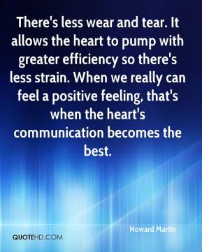 Howard Martin - There's less wear and tear. It allows the heart to pump with greater efficiency so there's less strain. When we really can feel a positive feeling, that's when the heart's communication becomes the best.