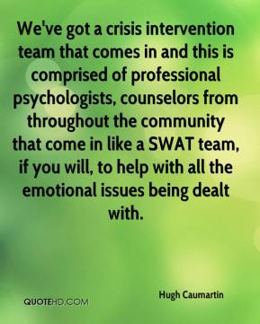 Hugh Caumartin - We've got a crisis intervention team that comes in and this is comprised of professional psychologists, counselors from throughout the community that come in like a SWAT team, if you will, to help with all the emotional issues being dealt with.