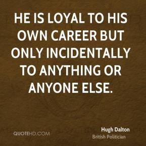 He is loyal to his own career but only incidentally to anything or anyone else.