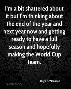 Hugh McMeniman - I'm a bit shattered about it but I'm thinking about the end of the year and next year now and getting ready to have a full season and hopefully making the World Cup team.