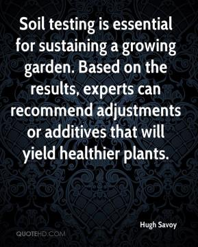 Hugh Savoy - Soil testing is essential for sustaining a growing garden. Based on the results, experts can recommend adjustments or additives that will yield healthier plants.