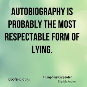 Humphrey Carpenter - Autobiography is probably the most respectable form of lying.