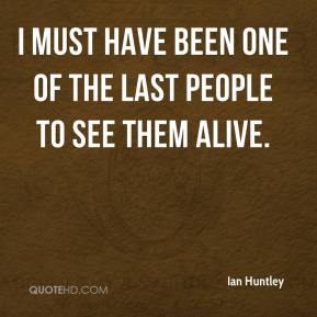 Ian Huntley - I must have been one of the last people to see them alive.