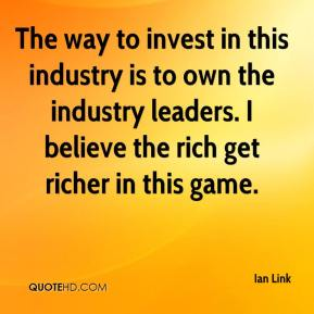 Ian Link - The way to invest in this industry is to own the industry leaders. I believe the rich get richer in this game.