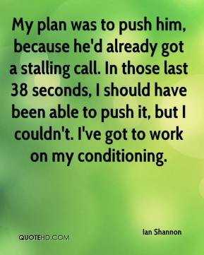 Ian Shannon - My plan was to push him, because he'd already got a stalling call. In those last 38 seconds, I should have been able to push it, but I couldn't. I've got to work on my conditioning.