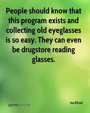 Ina Elrod - People should know that this program exists and collecting old eyeglasses is so easy. They can even be drugstore reading glasses.