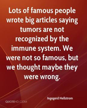 Ingegerd Hellstrom - Lots of famous people wrote big articles saying tumors are not recognized by the immune system. We were not so famous, but we thought maybe they were wrong.
