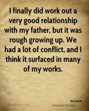 Ira Levin - I finally did work out a very good relationship with my father, but it was rough growing up. We had a lot of conflict, and I think it surfaced in many of my works.