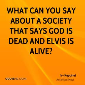 Irv Kupcinet - What can you say about a society that says God is dead and Elvis is alive?