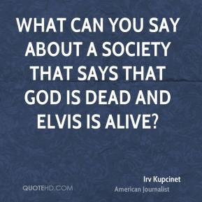 What can you say about a society that says that God is dead and Elvis is alive?