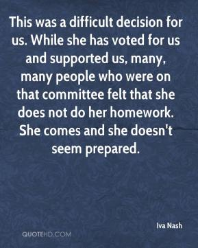 This was a difficult decision for us. While she has voted for us and supported us, many, many people who were on that committee felt that she does not do her homework. She comes and she doesn't seem prepared.