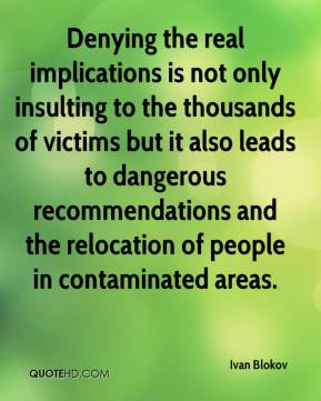 Ivan Blokov - Denying the real implications is not only insulting to the thousands of victims but it also leads to dangerous recommendations and the relocation of people in contaminated areas.