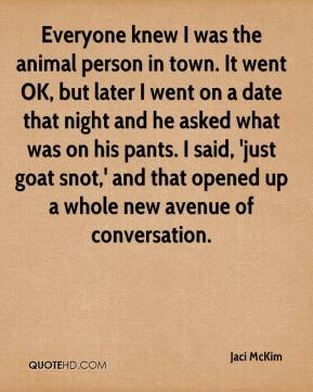 Everyone knew I was the animal person in town. It went OK, but later I went on a date that night and he asked what was on his pants. I said, 'just goat snot,' and that opened up a whole new avenue of conversation.