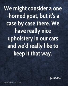 We might consider a one-horned goat, but it's a case by case there. We have really nice upholstery in our cars and we'd really like to keep it that way.