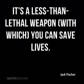 Jack Fischer - It's a less-than-lethal weapon (with which) you can save lives.