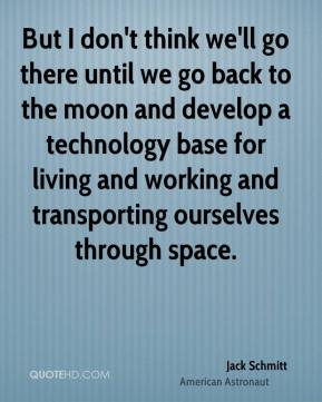 Jack Schmitt - But I don't think we'll go there until we go back to the moon and develop a technology base for living and working and transporting ourselves through space.