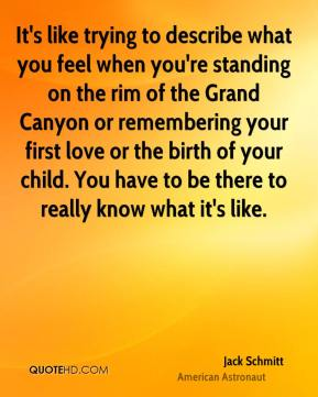 It's like trying to describe what you feel when you're standing on the rim of the Grand Canyon or remembering your first love or the birth of your child. You have to be there to really know what it's like.