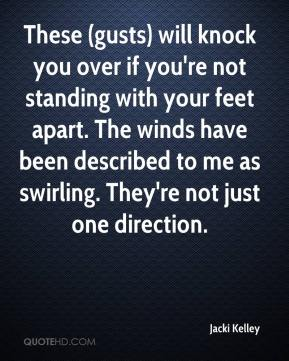 These (gusts) will knock you over if you're not standing with your feet apart. The winds have been described to me as swirling. They're not just one direction.
