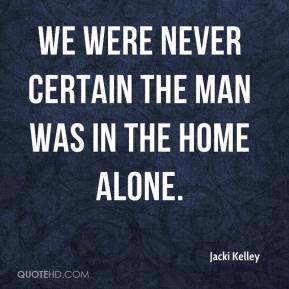 We were never certain the man was in the home alone.