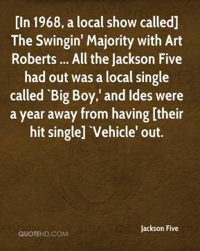 [In 1968, a local show called] The Swingin' Majority with Art Roberts ... All the Jackson Five had out was a local single called `Big Boy,' and Ides were a year away from having [their hit single] `Vehicle' out.