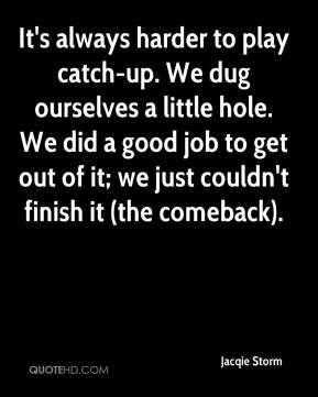 Jacqie Storm - It's always harder to play catch-up. We dug ourselves a little hole. We did a good job to get out of it; we just couldn't finish it (the comeback).