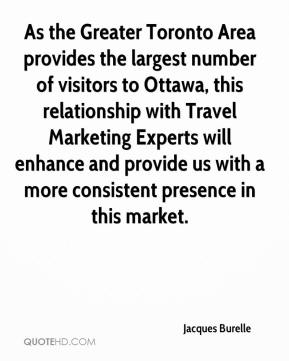 Jacques Burelle - As the Greater Toronto Area provides the largest number of visitors to Ottawa, this relationship with Travel Marketing Experts will enhance and provide us with a more consistent presence in this market.