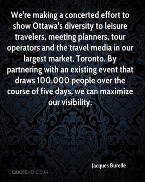 Jacques Burelle - We're making a concerted effort to show Ottawa's diversity to leisure travelers, meeting planners, tour operators and the travel media in our largest market, Toronto. By partnering with an existing event that draws 100,000 people over the course of five days, we can maximize our visibility.