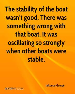 Jaikumar George - The stability of the boat wasn't good. There was something wrong with that boat. It was oscillating so strongly when other boats were stable.