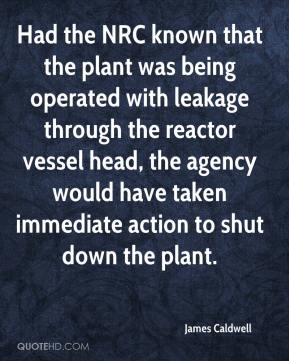 James Caldwell - Had the NRC known that the plant was being operated with leakage through the reactor vessel head, the agency would have taken immediate action to shut down the plant.